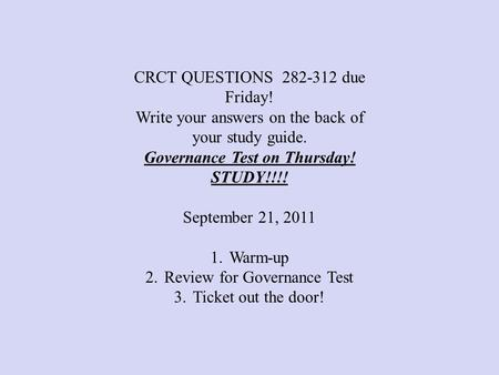 CRCT QUESTIONS 282-312 due Friday! Write your answers on the back of your study guide. Governance Test on Thursday! STUDY!!!! September 21, 2011 1.Warm-up.