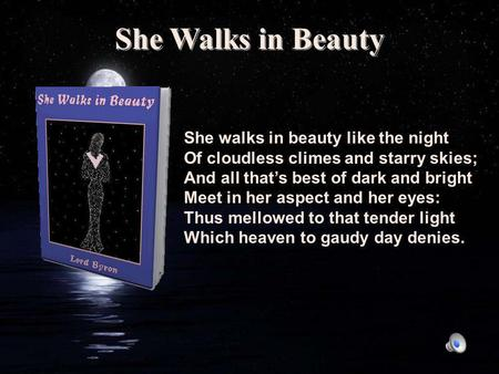 She Walks in Beauty She walks in beauty like the night Of cloudless climes and starry skies; And all that's best of dark and bright Meet in her aspect.
