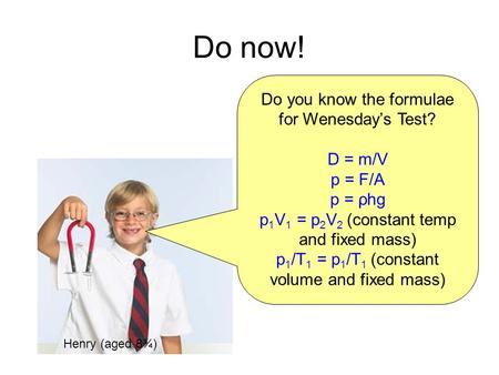 Do now! Do you know the formulae for Wenesday's Test? D = m/V p = F/A p = ρhg p 1 V 1 = p 2 V 2 (constant temp and fixed mass) p 1 /T 1 = p 1 /T 1 (constant.