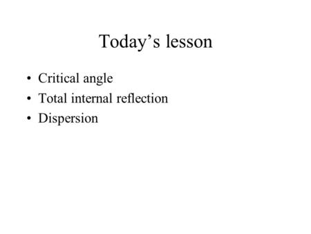 Today's lesson Critical angle Total internal reflection Dispersion.