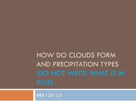 How do clouds form and precipitation types (Do not write what is in blue) RRB 120-121.