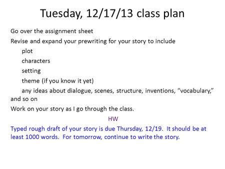 Tuesday, 12/17/13 class plan Go over the assignment sheet Revise and expand your prewriting for your story to include plot characters setting theme (if.