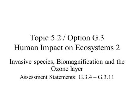 Topic 5.2 / Option G.3 Human Impact on Ecosystems 2 Invasive species, Biomagnification and the Ozone layer Assessment Statements: G.3.4 – G.3.11.