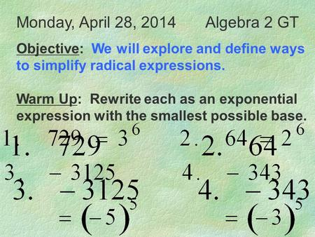 Monday, April 28, 2014Algebra 2 GT Objective: We will explore and define ways to simplify radical expressions. Warm Up: Rewrite each as an exponential.