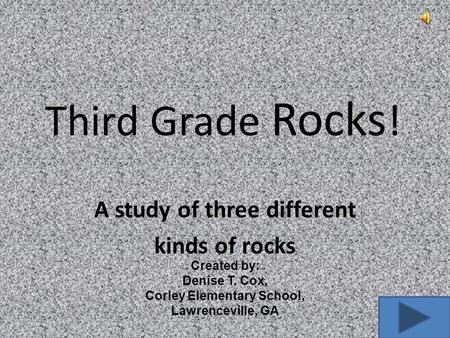 Third Grade Rocks ! A study of three different kinds of rocks Created by: Denise T. Cox, Corley Elementary School, Lawrenceville, GA.