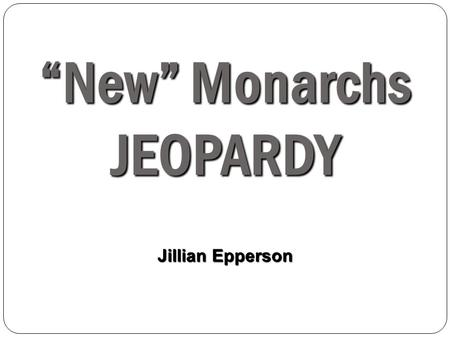 """New"" Monarchs JEOPARDY Jillian Epperson. Peo ple Count ries Events Chara cterist ics Voca b Concordat of Bologna Spain 100 200 300 400 500 Final Jeopardy:"