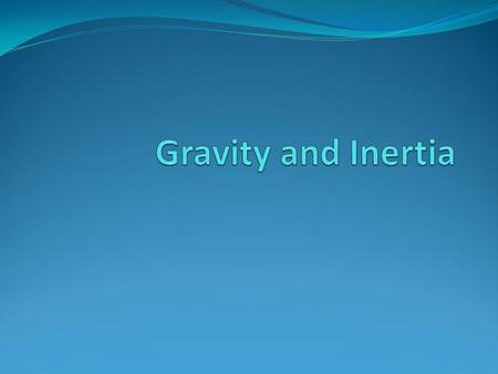 Gravity and Inertia.