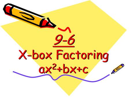 9-6 X-box Factoring ax 2 +bx+c. X-box Factoring This is a guaranteed method for factoring quadratic equations—no guessing necessary! We will learn how.