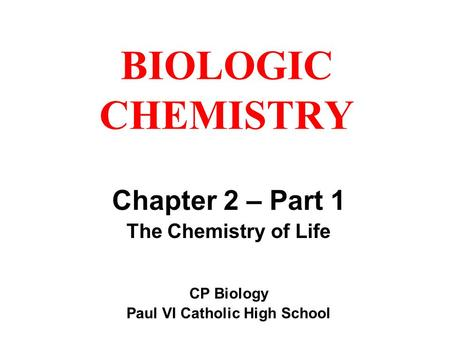 BIOLOGIC CHEMISTRY Chapter 2 – Part 1 The Chemistry of Life CP Biology Paul VI Catholic High School.