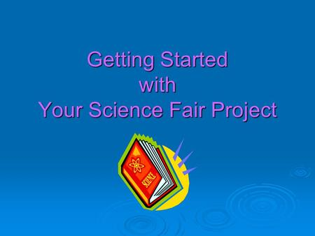 Getting Started with Your Science Fair Project. Science Can Be Fun!
