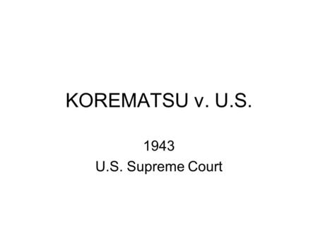 KOREMATSU v. U.S. 1943 U.S. Supreme Court. Facts of the Case Bombing of Pearl Harbor Hysteria Executive Order 9066 – excluded certain people from west.