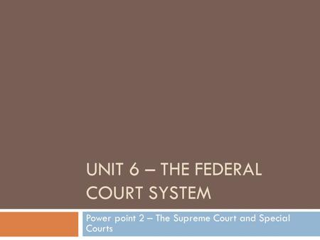 UNIT 6 – THE FEDERAL COURT SYSTEM Power point 2 – The Supreme Court and Special Courts.