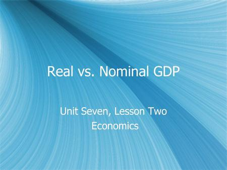 Real vs. Nominal GDP Unit Seven, Lesson Two Economics Unit Seven, Lesson Two Economics.