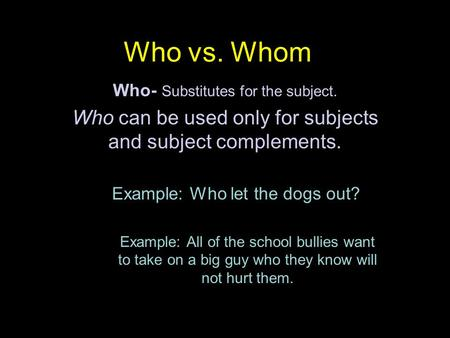 Who vs. Whom Who- Substitutes for the subject. Who can be used only for subjects and subject complements. Example: Who let the dogs out? Example: All of.