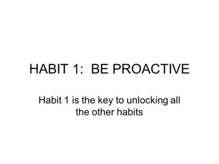 Habit 1 is the key to unlocking all the other habits