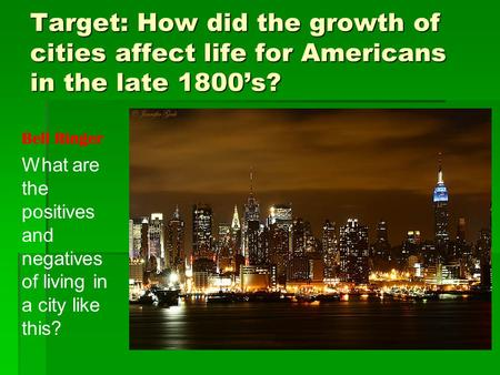Target: How did the growth of cities affect life for Americans in the late 1800's? What are the positives and negatives of living in a city like this?
