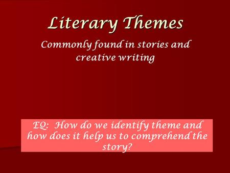 Literary Themes Commonly found in stories and creative writing EQ: How do we identify theme and how does it help us to comprehend the story?