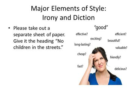 "Major Elements of Style: Irony and Diction Please take out a separate sheet of paper. Give it the heading ""No children in the streets."""