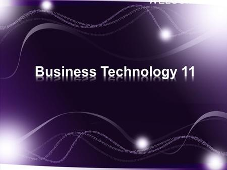 WELCOME!. Welcome to Business Technology 11. The course allows students to develop not only computer literacy skills, but also provides students with.