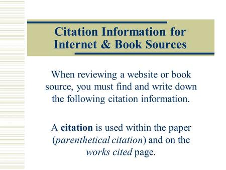Citation Information for Internet & Book Sources When reviewing a website or book source, you must find and write down the following citation information.