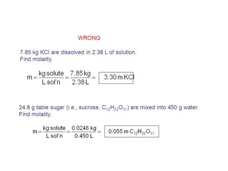 7.85 kg KCl are dissolved in 2.38 L of solution. Find molality. 24.8 g table sugar (i.e., sucrose, C 12 H 22 O 11 ) are mixed into 450 g water. Find molality.