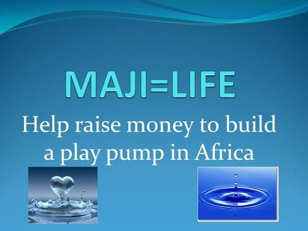 Help raise money to build a play pump in Africa. A Play Pump A play pump is a system that uses the energy of children at play to operate a water pump.
