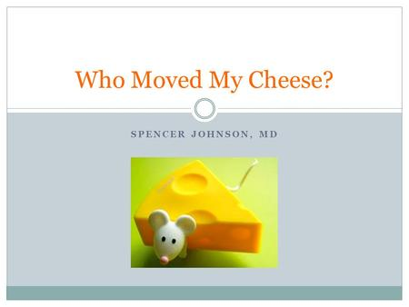 Who Moved My Cheese? Spencer JohnsoN, MD.
