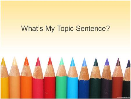 What's My Topic Sentence?. Lets review what a topic sentence is: The topic sentence is the main idea of the paragraph. This sentence lets the reader know.