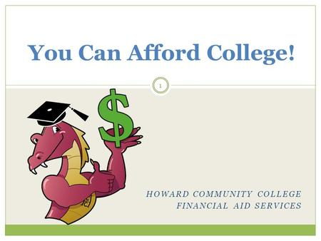 HOWARD COMMUNITY COLLEGE FINANCIAL AID SERVICES You Can Afford College! 1.