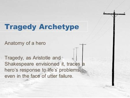Tragedy Archetype Anatomy of a hero Tragedy, as Aristotle and Shakespeare envisioned it, traces a hero's response to life's problems, even in the face.
