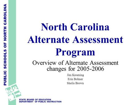 PUBLIC SCHOOLS OF NORTH CAROLINA STATE BOARD OF EDUCATION DEPARTMENT OF PUBLIC INSTRUCTION North Carolina Alternate Assessment Program Overview of Alternate.