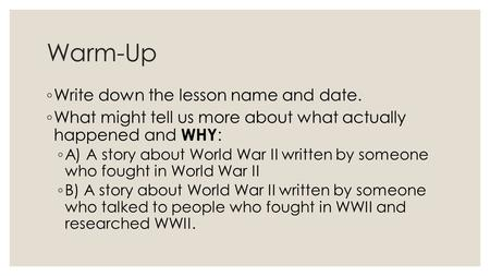 Warm-Up ◦ Write down the lesson name and date. ◦ What might tell us more about what actually happened and WHY : ◦ A) A story about World War II written.