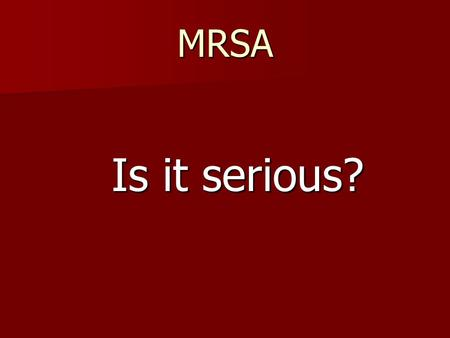 MRSA Is it serious? Is it serious?. Infections caused by MRSA Boils – red, swollen, painful, pus bump Located back of neck groin buttock, armpit, beard.