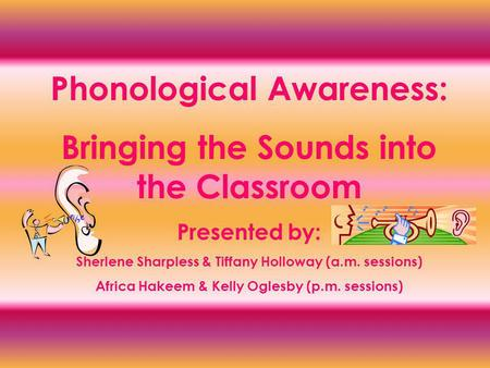 Phonological Awareness: Bringing the Sounds into the Classroom Presented by: Sherlene Sharpless & Tiffany Holloway (a.m. sessions) Africa Hakeem & Kelly.