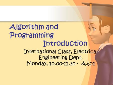 Algorithm and Programming Introduction International Class, Electrical Engineering Dept. Monday, 10.00-12.30 - A.601.