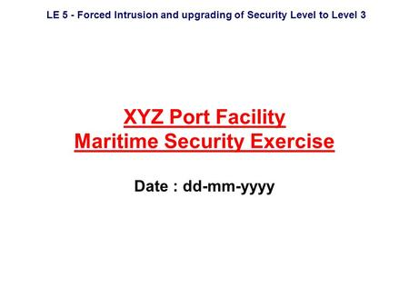 LE 5 - Forced Intrusion and upgrading of Security Level to Level 3 XYZ Port Facility Maritime Security Exercise Date : dd-mm-yyyy.