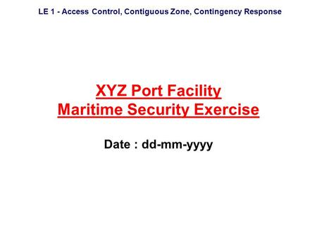 LE 1 - Access Control, Contiguous Zone, Contingency Response XYZ Port Facility Maritime Security Exercise Date : dd-mm-yyyy.