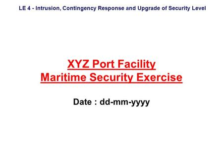 LE 4 - Intrusion, Contingency Response and Upgrade of Security Level XYZ Port Facility Maritime Security Exercise Date : dd-mm-yyyy.