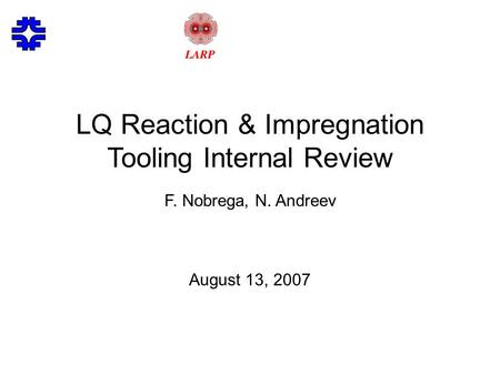 LQ Reaction & Impregnation Tooling Internal Review F. Nobrega, N. Andreev August 13, 2007.