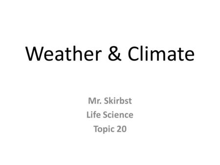 Weather & Climate Mr. Skirbst Life Science Topic 20.