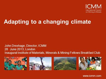 Www.icmm.com Adapting to a changing climate John Drexhage, Director, ICMM 28June 2013, London Inaugural Institute of Materials, Minerals & Mining Fellows.