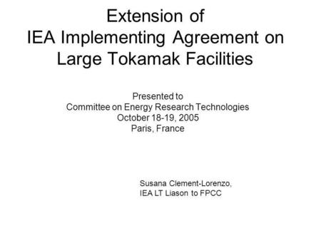 Extension of IEA Implementing Agreement on Large Tokamak Facilities Presented to Committee on Energy Research Technologies October 18-19, 2005 Paris, France.