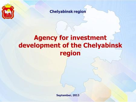 September, 2013 Chelyabinsk region Agency for investment development of the Chelyabinsk region.