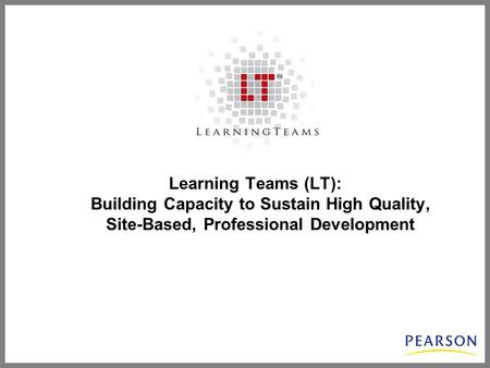 Learning Teams (LT): Building Capacity to Sustain High Quality, Site-Based, Professional Development.
