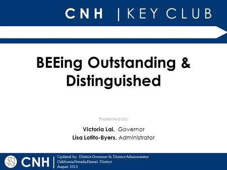 C N H | K E Y C L U B | Updated by: District Governor & District Administrator California-Nevada-Hawaii District August 2013 Presented by: CNH BEEing Outstanding.