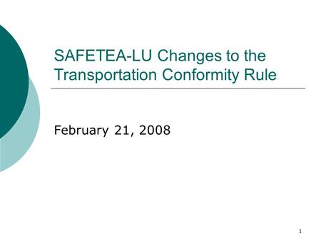 1 SAFETEA-LU Changes to the Transportation Conformity Rule February 21, 2008.