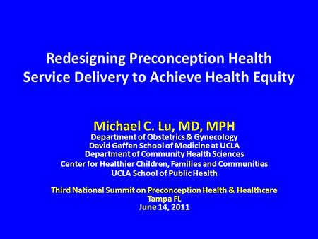 Redesigning Preconception Health Service Delivery to Achieve Health Equity Michael C. Lu, MD, MPH Department of Obstetrics & Gynecology David Geffen School.
