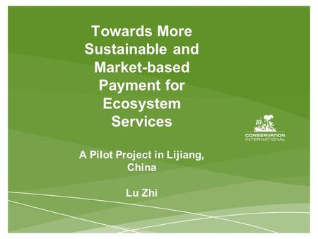 Towards More Sustainable and Market-based Payment for Ecosystem Services A Pilot Project in Lijiang, China Lu Zhi.