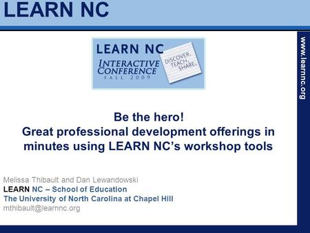 LEARN NC www.learnnc.org Be the hero! Great professional development offerings in minutes using LEARN NC's workshop tools Melissa Thibault and Dan Lewandowski.