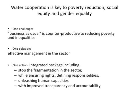 "Water cooperation is key to poverty reduction, social equity and gender equality One challenge: ""business as usual"" is counter-productive to reducing poverty."